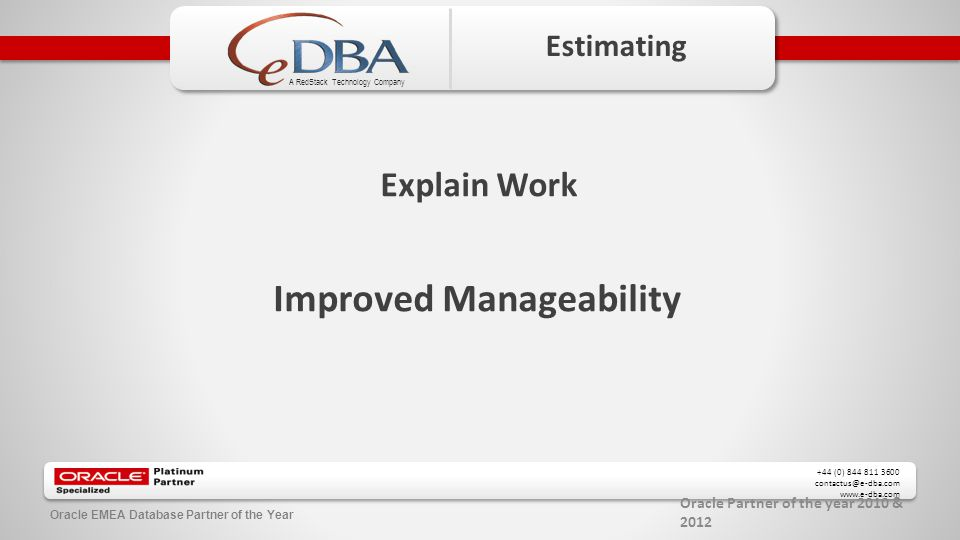 Oracle Partner of the year 2010 & 2012 +44 (0) 844 811 3600 contactus@e-dba.com www.e-dba.com A RedStack Technology Company Oracle EMEA Database Partner of the Year Estimating Explain Work Improved Manageability