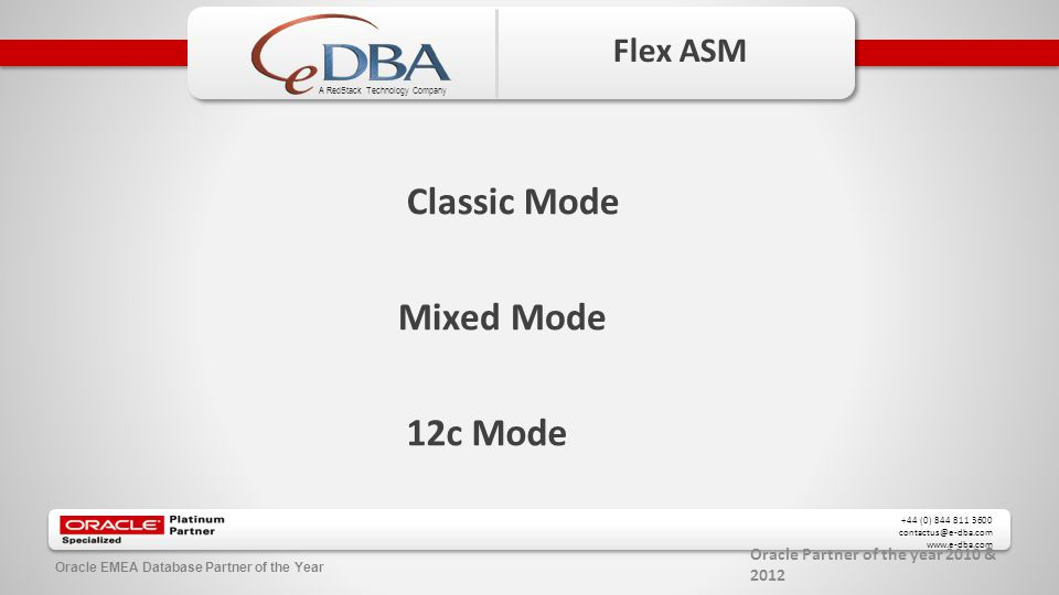 Oracle Partner of the year 2010 & 2012 +44 (0) 844 811 3600 contactus@e-dba.com www.e-dba.com A RedStack Technology Company Oracle EMEA Database Partner of the Year Flex ASM Classic Mode Mixed Mode 12c Mode