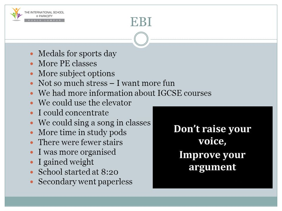 EBI Medals for sports day More PE classes More subject options Not so much stress – I want more fun We had more information about IGCSE courses We cou