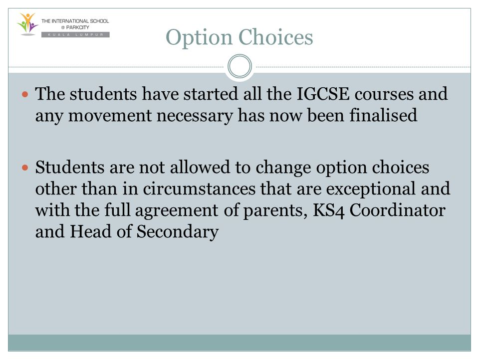 Option Choices The students have started all the IGCSE courses and any movement necessary has now been finalised Students are not allowed to change op