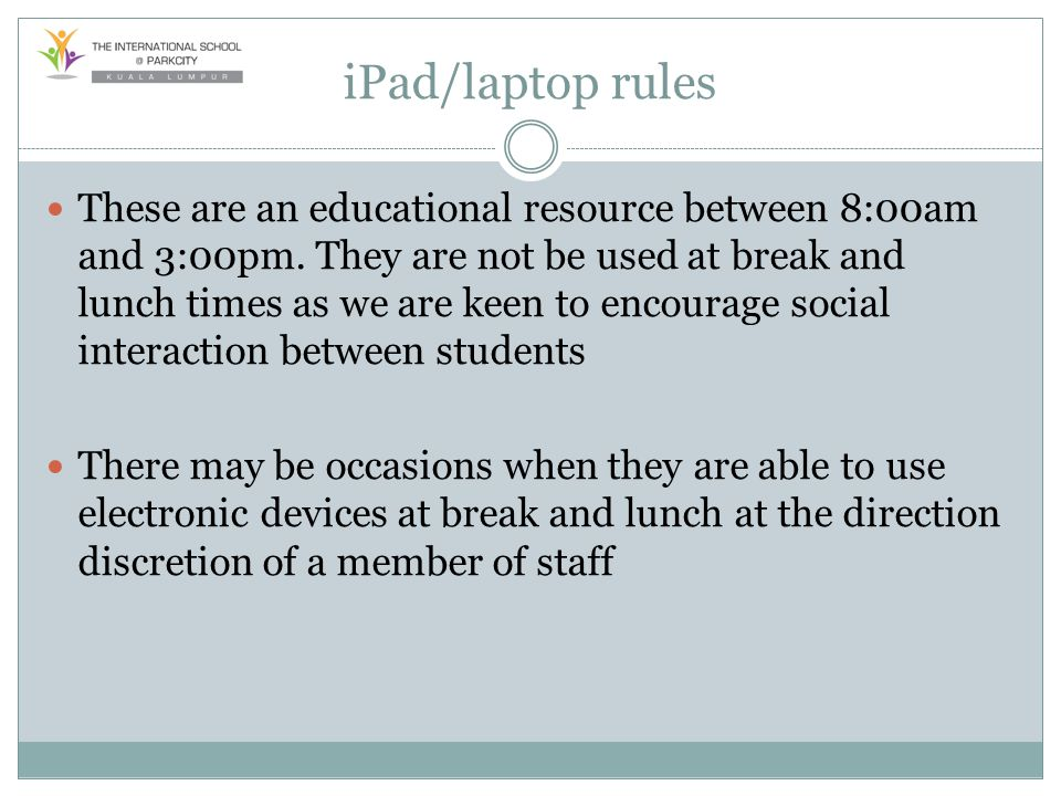 iPad/laptop rules These are an educational resource between 8:00am and 3:00pm. They are not be used at break and lunch times as we are keen to encoura