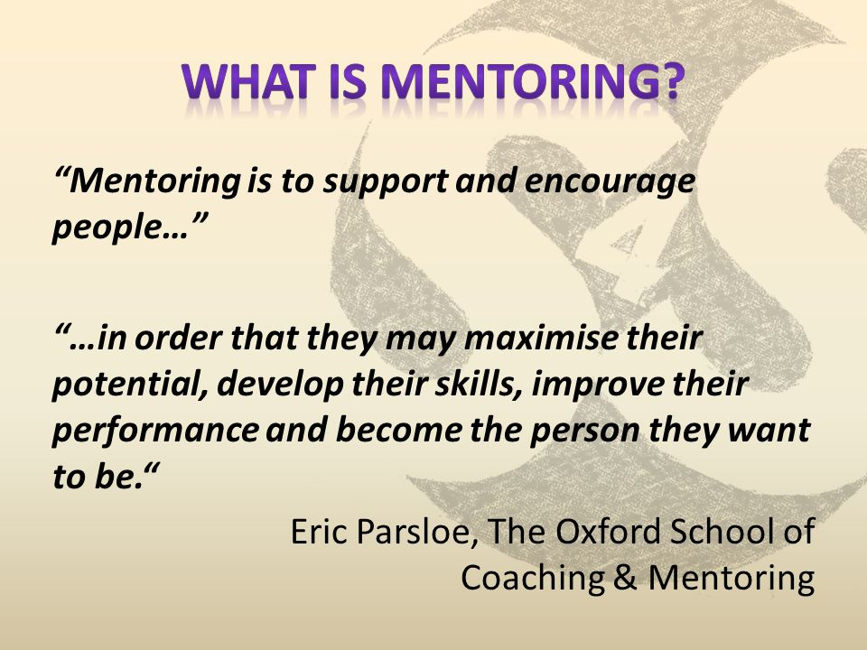 Mentoring is to support and encourage people… …in order that they may maximise their potential, develop their skills, improve their performance and become the person they want to be.