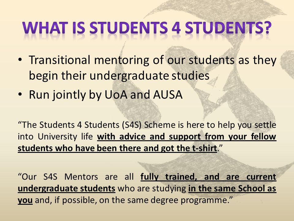 Transitional mentoring of our students as they begin their undergraduate studies Run jointly by UoA and AUSA The Students 4 Students (S4S) Scheme is here to help you settle into University life with advice and support from your fellow students who have been there and got the t-shirt.
