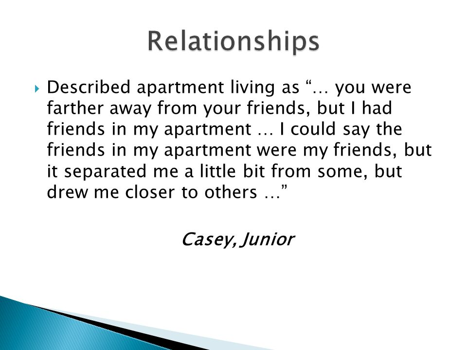 Described apartment living as … you were farther away from your friends, but I had friends in my apartment … I could say the friends in my apartment were my friends, but it separated me a little bit from some, but drew me closer to others … Casey, Junior