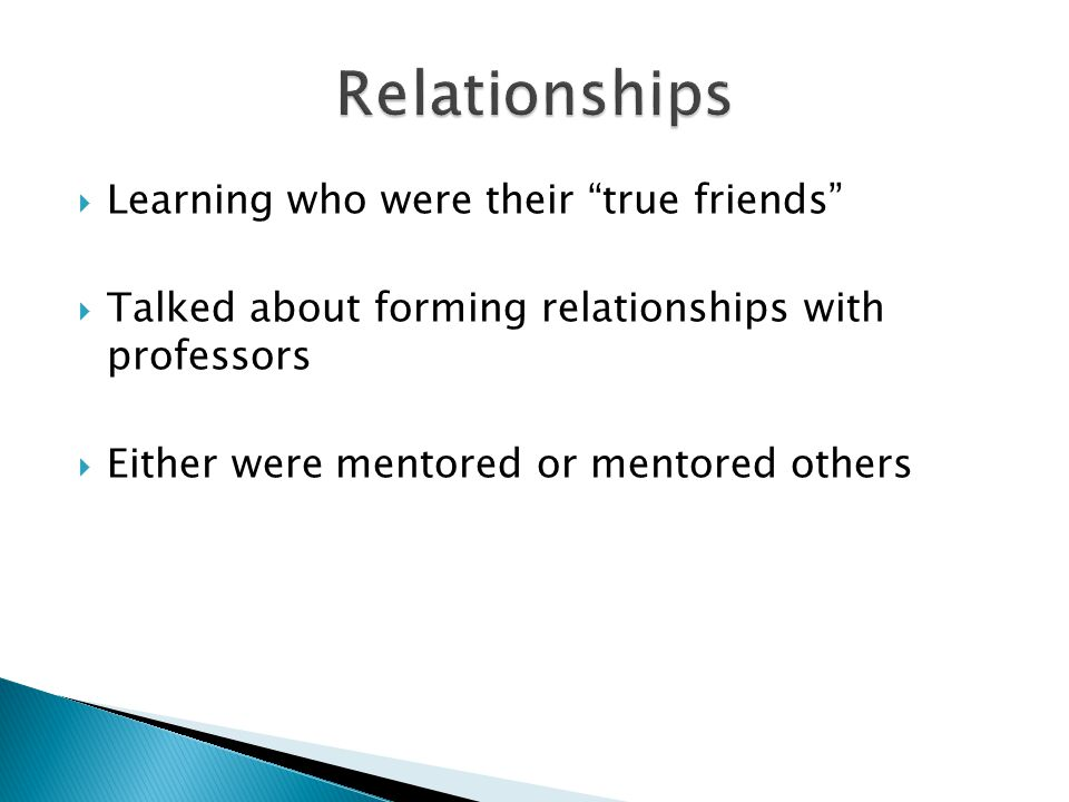 Learning who were their true friends Talked about forming relationships with professors Either were mentored or mentored others