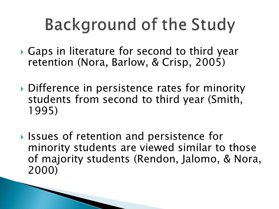 Gaps in literature for second to third year retention (Nora, Barlow, & Crisp, 2005) Difference in persistence rates for minority students from second