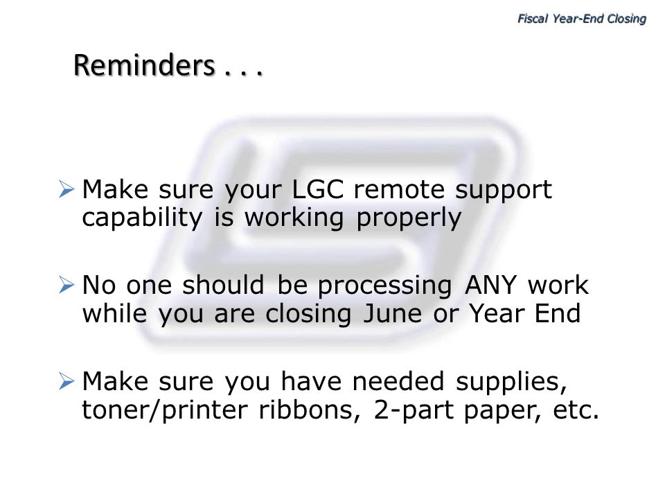 Reminders... Make sure your LGC remote support capability is working properly No one should be processing ANY work while you are closing June or Year