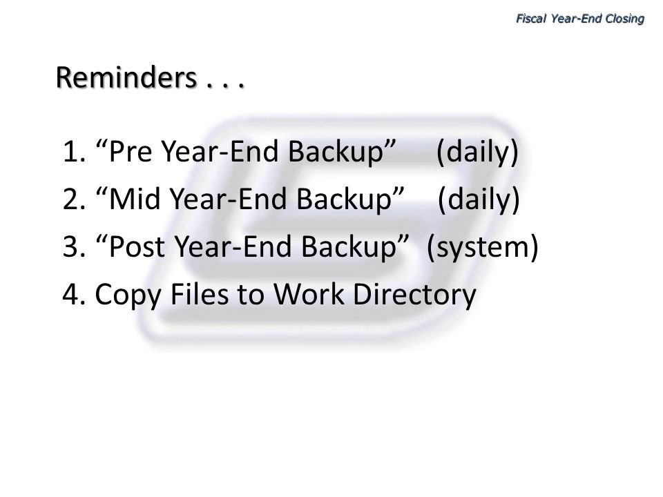 Reminders... 1. Pre Year-End Backup (daily) 2. Mid Year-End Backup (daily) 3. Post Year-End Backup (system) 4. Copy Files to Work Directory Fiscal Yea