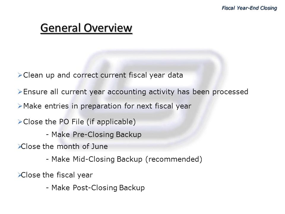 Beginning the closing process Make Pre Year-End Closing Backup (daily) Close month of June – same as you would any other month Fiscal Year-End Closing Before beginning the Year End Closing Process be sure to load the Year-End update from LGC