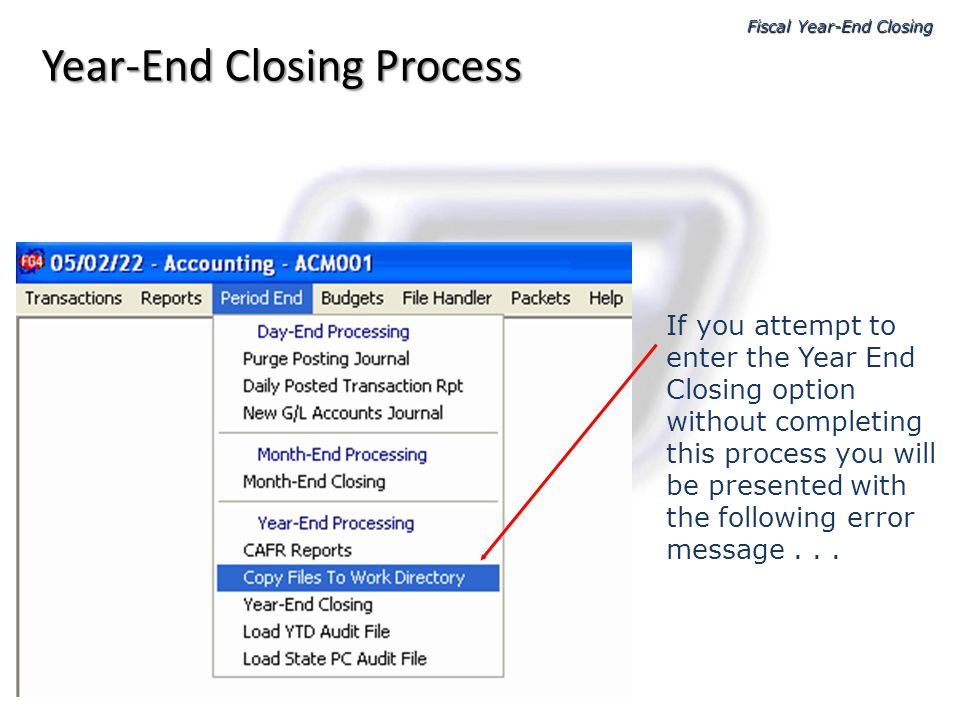 Year-End Closing Process Fiscal Year-End Closing If you attempt to enter the Year End Closing option without completing this process you will be prese