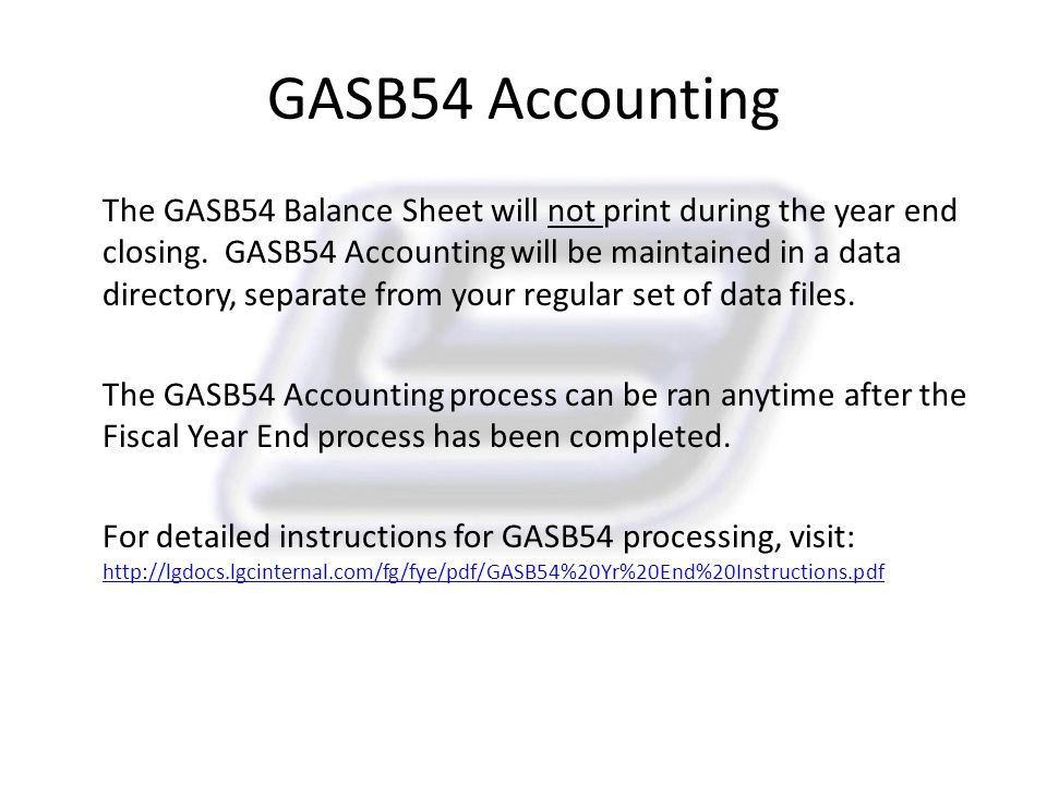 GASB54 Accounting The GASB54 Balance Sheet will not print during the year end closing. GASB54 Accounting will be maintained in a data directory, separ