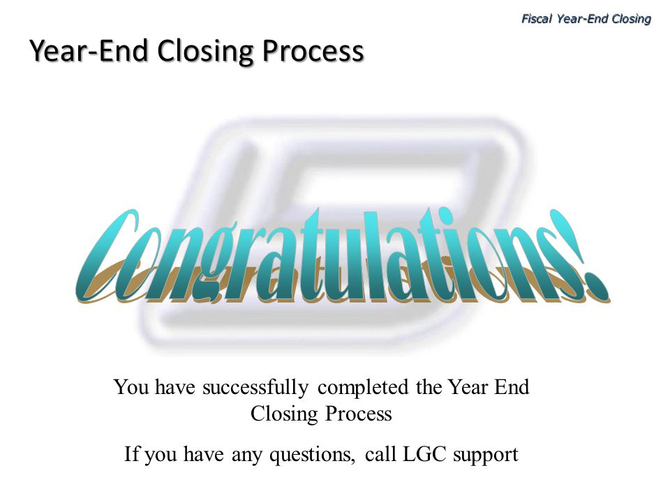 Fiscal Year-End Closing Year-End Closing Process You have successfully completed the Year End Closing Process If you have any questions, call LGC supp