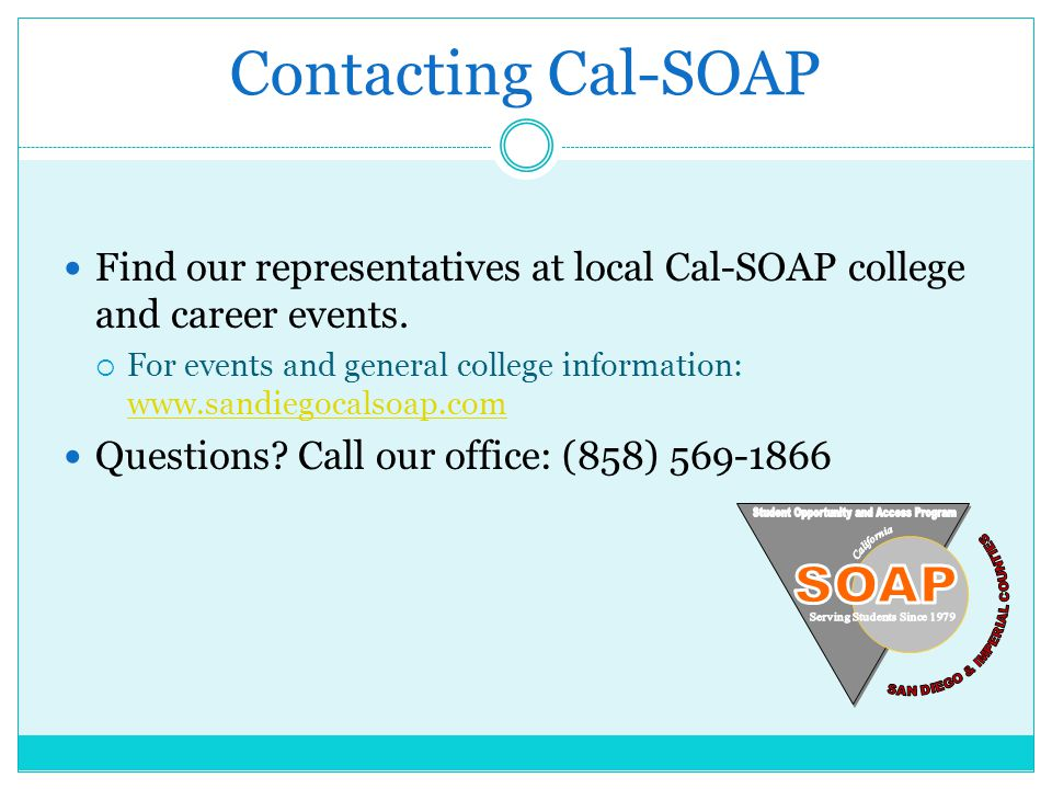Contacting Cal-SOAP Find our representatives at local Cal-SOAP college and career events. For events and general college information: www.sandiegocals