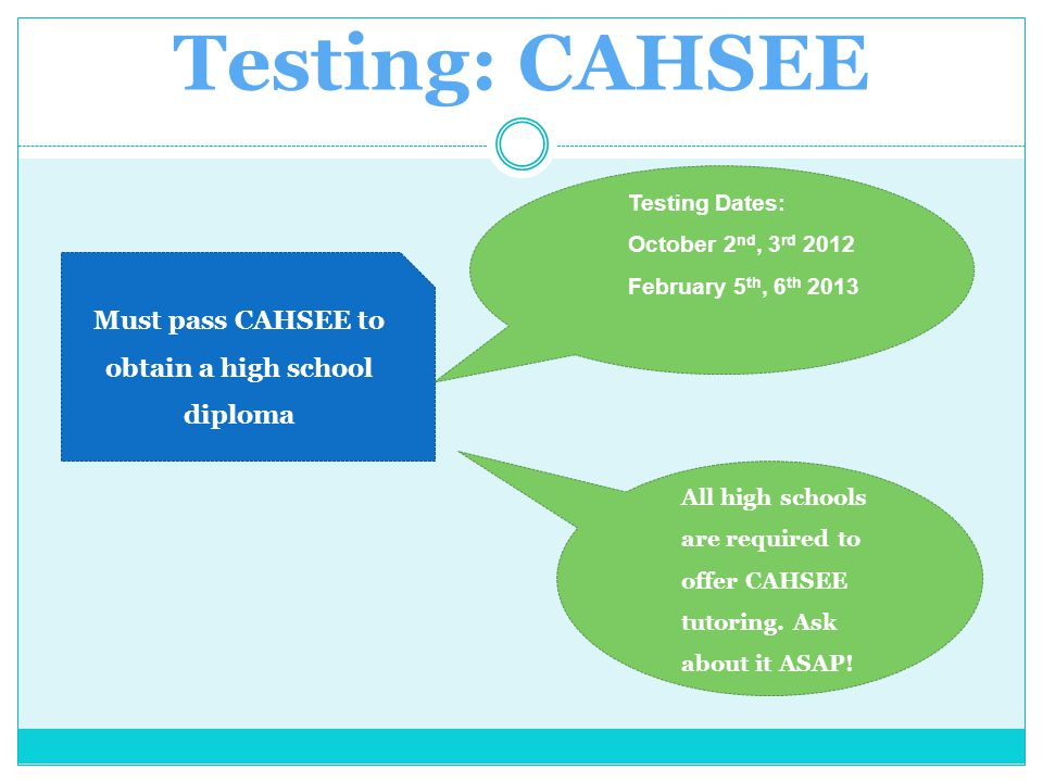 Testing: CAHSEE Must pass CAHSEE to obtain a high school diploma Testing Dates: October 2 nd, 3 rd 2012 February 5 th, 6 th 2013 All high schools are