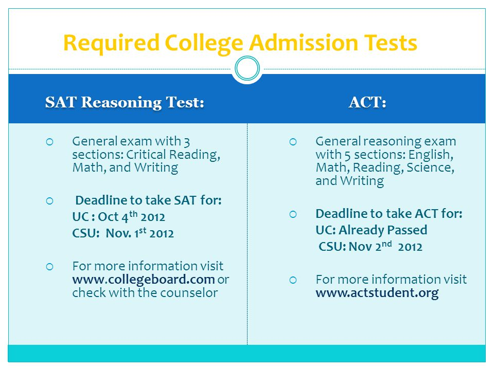 SAT Reasoning Test: ACT: General exam with 3 sections: Critical Reading, Math, and Writing Deadline to take SAT for: UC : Oct 4 th 2012 CSU: Nov.
