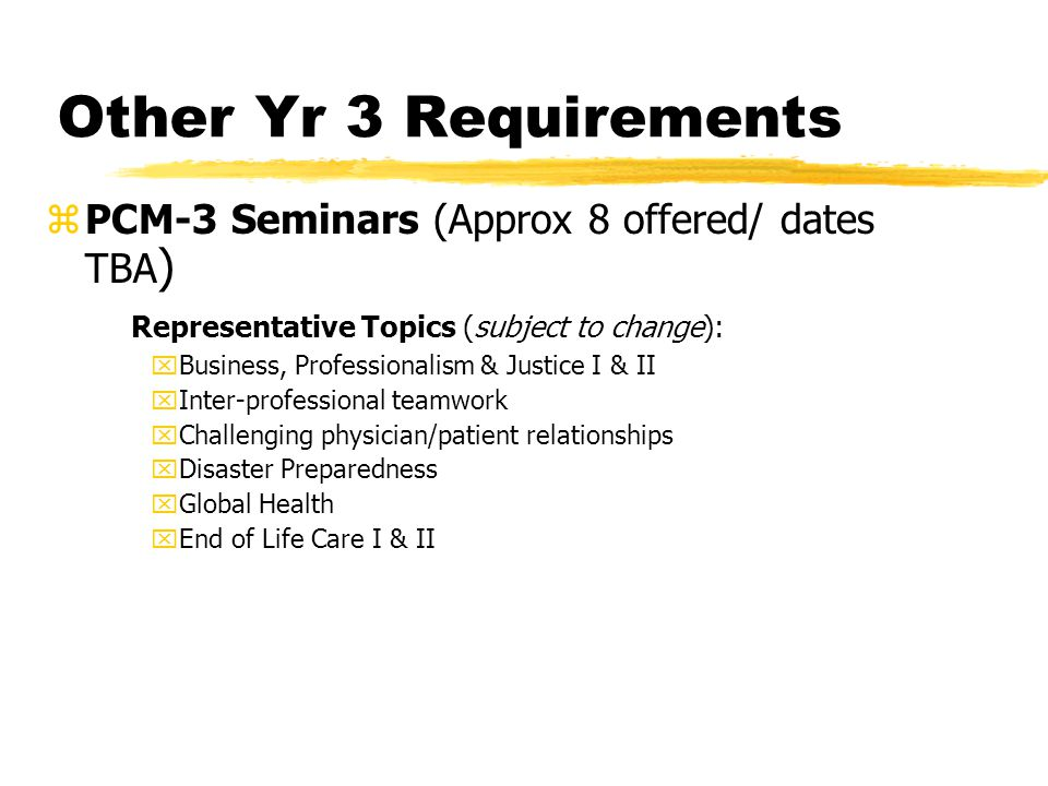 Other Yr 3 Requirements zPCM-3 Seminars (Approx 8 offered/ dates TBA ) Representative Topics (subject to change): xBusiness, Professionalism & Justice