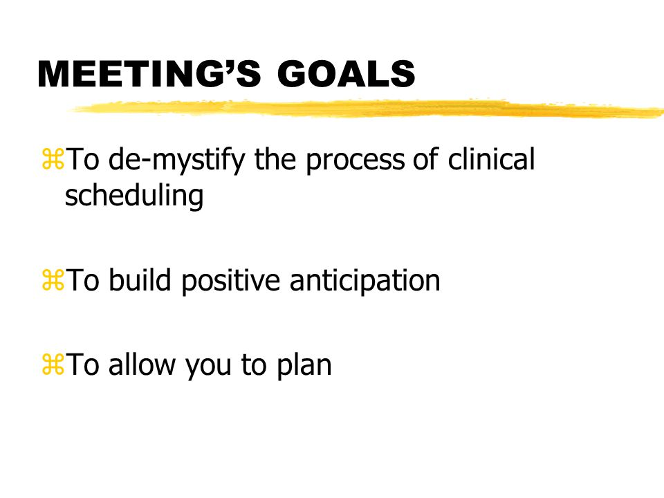 MEETINGS GOALS zTo de-mystify the process of clinical scheduling zTo build positive anticipation zTo allow you to plan