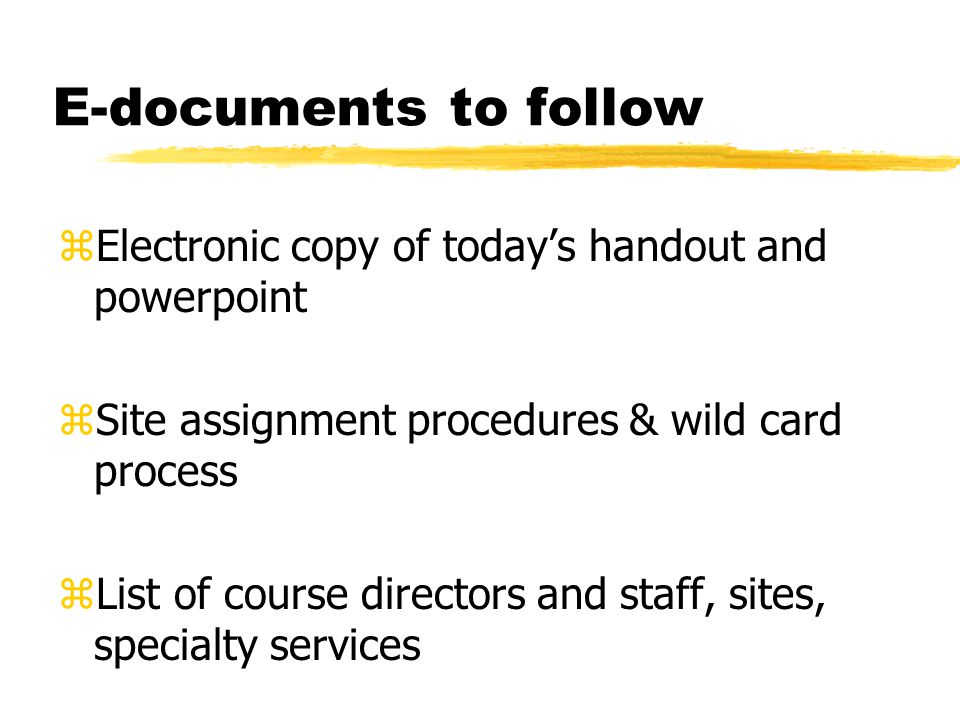 E-documents to follow zElectronic copy of todays handout and powerpoint zSite assignment procedures & wild card process zList of course directors and