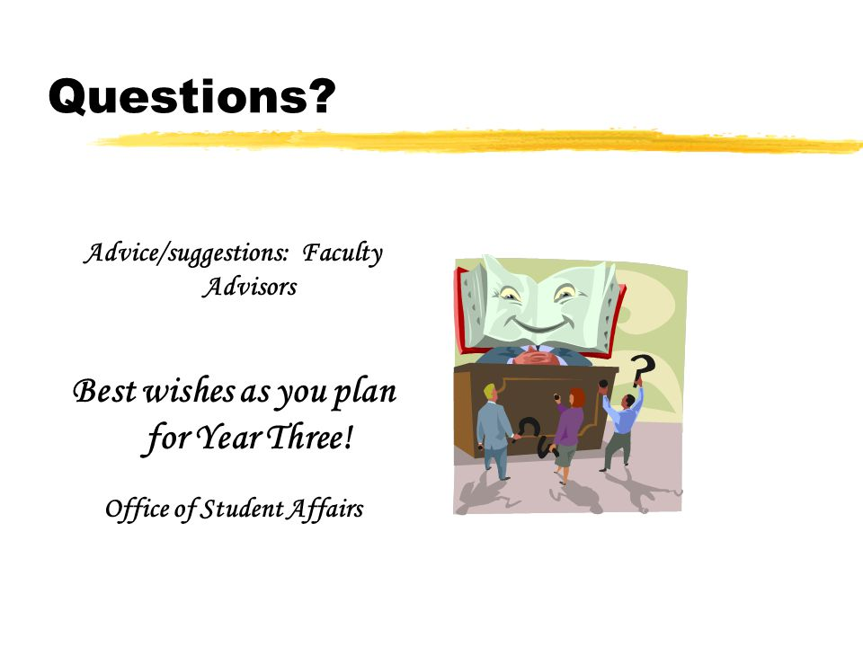 Questions? Advice/suggestions: Faculty Advisors Best wishes as you plan for Year Three! Office of Student Affairs