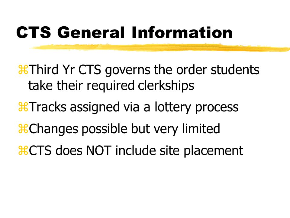 CTS General Information zThird Yr CTS governs the order students take their required clerkships zTracks assigned via a lottery process zChanges possib