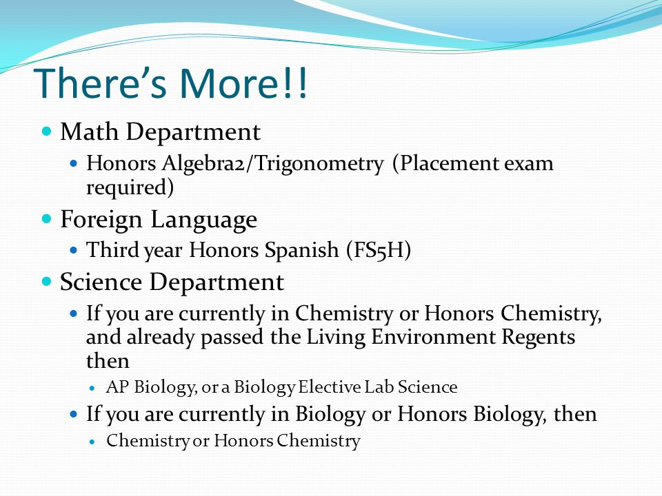 Theres More!! Math Department Honors Algebra2/Trigonometry (Placement exam required) Foreign Language Third year Honors Spanish (FS5H) Science Departm