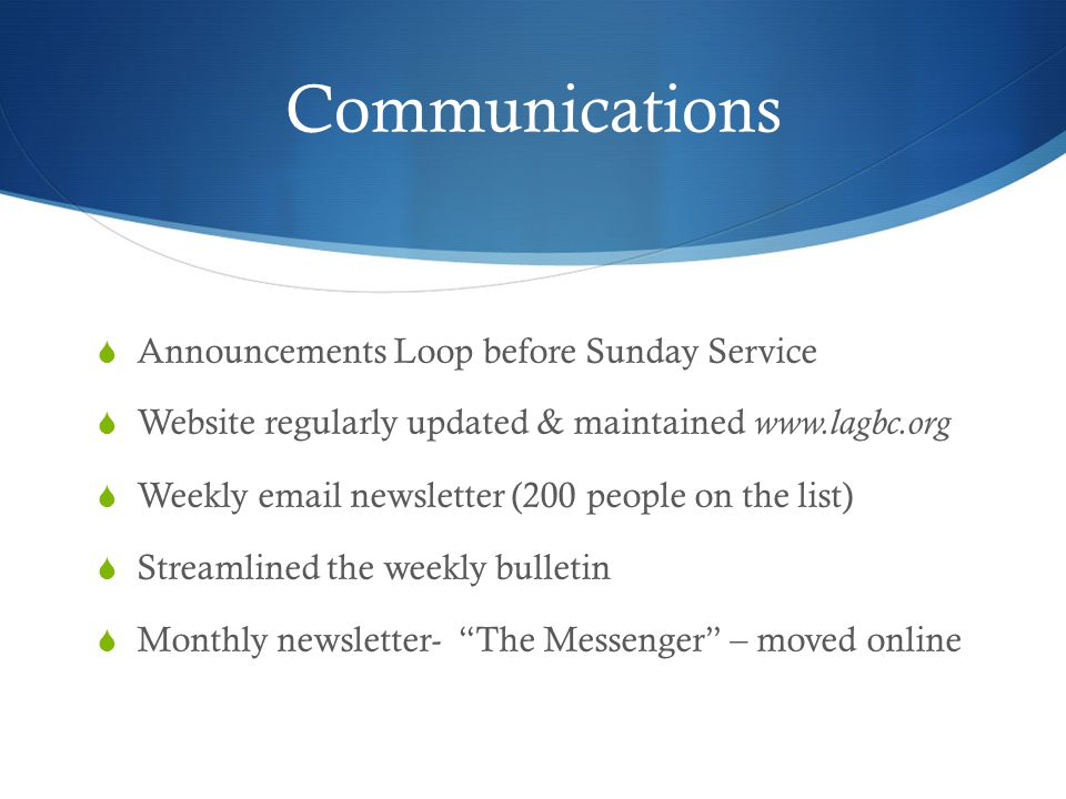Communications Announcements Loop before Sunday Service Website regularly updated & maintained www.lagbc.org Weekly email newsletter (200 people on the list) Streamlined the weekly bulletin Monthly newsletter- The Messenger – moved online