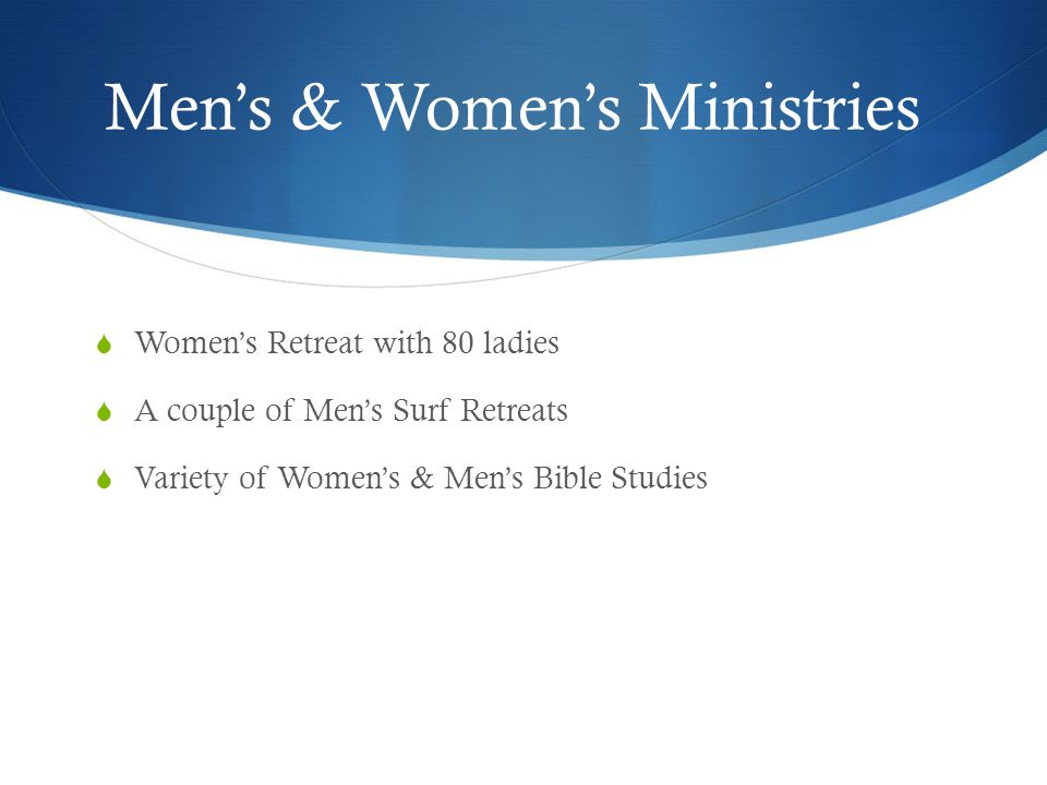 Mens & Womens Ministries Womens Retreat with 80 ladies A couple of Mens Surf Retreats Variety of Womens & Mens Bible Studies