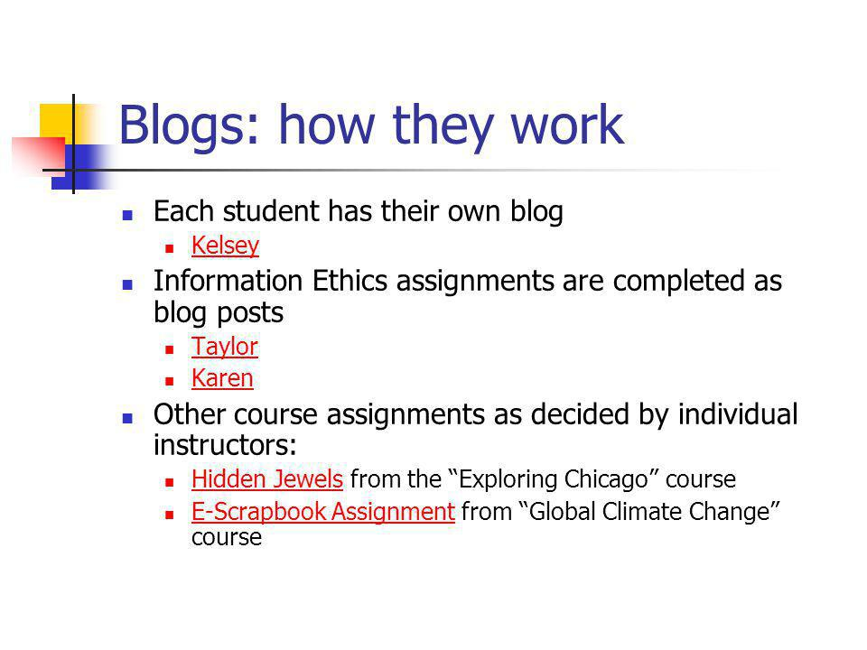 Blogs: how they work Each student has their own blog Kelsey Information Ethics assignments are completed as blog posts Taylor Karen Other course assignments as decided by individual instructors: Hidden Jewels from the Exploring Chicago course Hidden Jewels E-Scrapbook Assignment from Global Climate Change course E-Scrapbook Assignment