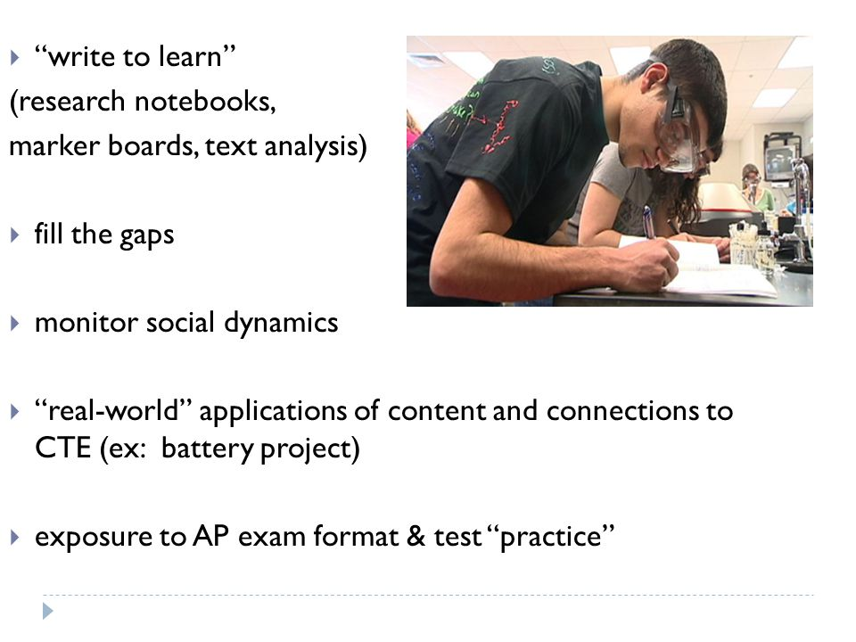 write to learn (research notebooks, marker boards, text analysis) fill the gaps monitor social dynamics real-world applications of content and connections to CTE (ex: battery project) exposure to AP exam format & test practice