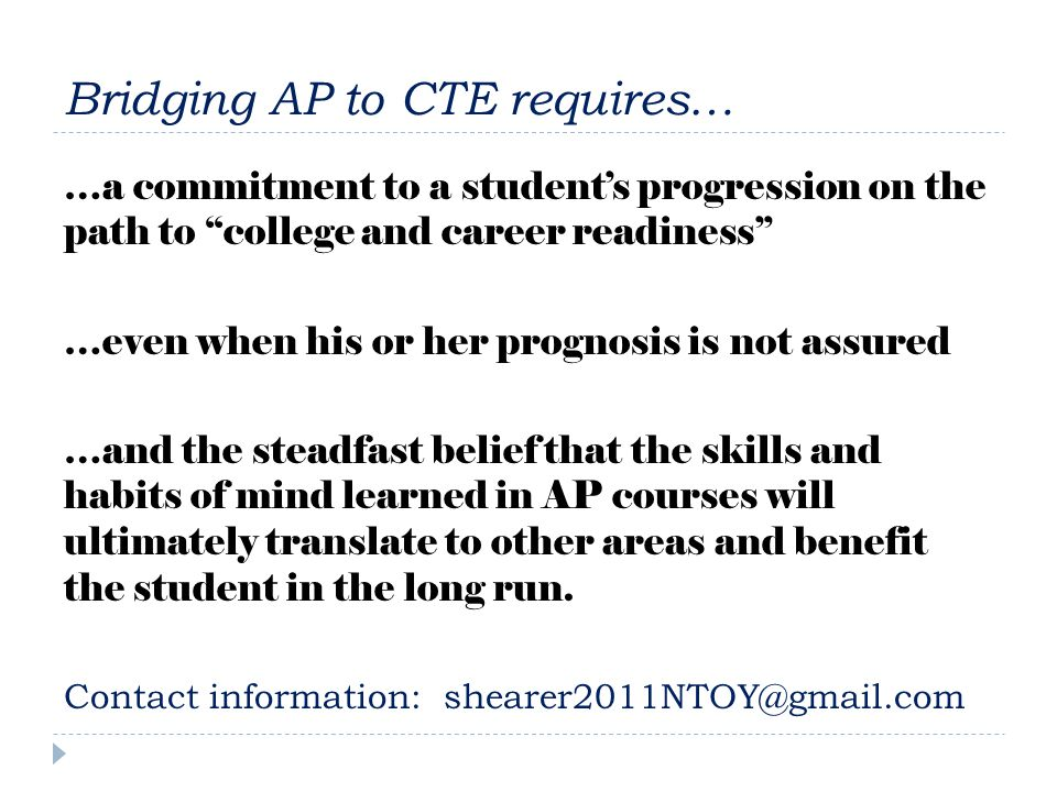 Bridging AP to CTE requires… …a commitment to a students progression on the path to college and career readiness …even when his or her prognosis is not assured …and the steadfast belief that the skills and habits of mind learned in AP courses will ultimately translate to other areas and benefit the student in the long run.