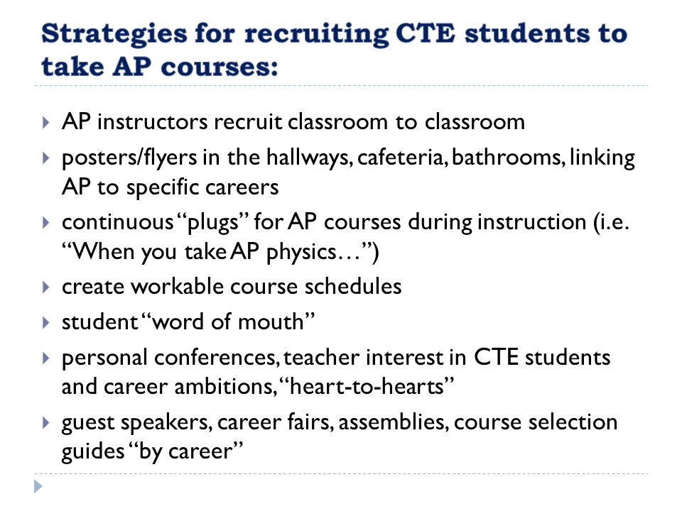 AP instructors recruit classroom to classroom posters/flyers in the hallways, cafeteria, bathrooms, linking AP to specific careers continuous plugs for AP courses during instruction (i.e.