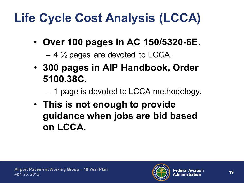 19 Federal Aviation Administration Airport Pavement Working Group – 10-Year Plan April 25, 2012 Life Cycle Cost Analysis (LCCA) Over 100 pages in AC 1
