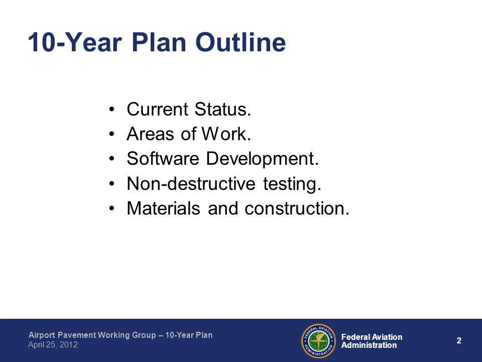 2 Federal Aviation Administration Airport Pavement Working Group – 10-Year Plan April 25, 2012 10-Year Plan Outline Current Status. Areas of Work. Sof