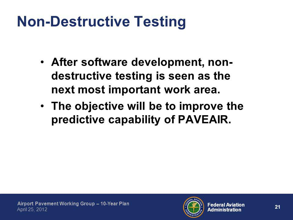 21 Federal Aviation Administration Airport Pavement Working Group – 10-Year Plan April 25, 2012 Non-Destructive Testing After software development, no