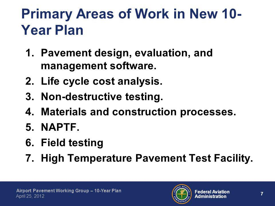 7 Federal Aviation Administration Airport Pavement Working Group – 10-Year Plan April 25, 2012 Primary Areas of Work in New 10- Year Plan 1.Pavement d