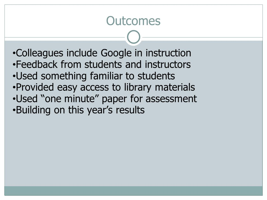 Outcomes Colleagues include Google in instruction Feedback from students and instructors Used something familiar to students Provided easy access to library materials Used one minute paper for assessment Building on this years results