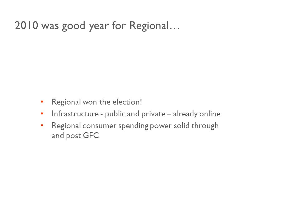 Regional won the election! Infrastructure - public and private – already online Regional consumer spending power solid through and post GFC 2010 was g