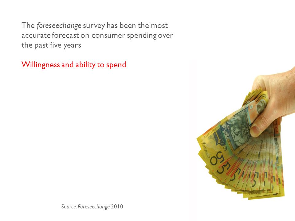 Source: Foreseechange 2010 The foreseechange survey has been the most accurate forecast on consumer spending over the past five years Willingness and