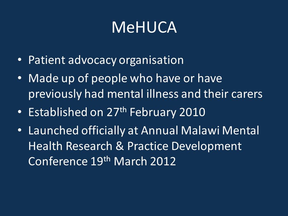 MeHUCA Patient advocacy organisation Made up of people who have or have previously had mental illness and their carers Established on 27 th February 2010 Launched officially at Annual Malawi Mental Health Research & Practice Development Conference 19 th March 2012