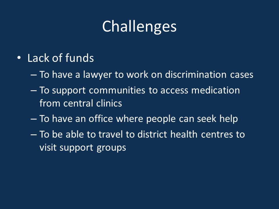 Challenges Lack of funds – To have a lawyer to work on discrimination cases – To support communities to access medication from central clinics – To have an office where people can seek help – To be able to travel to district health centres to visit support groups