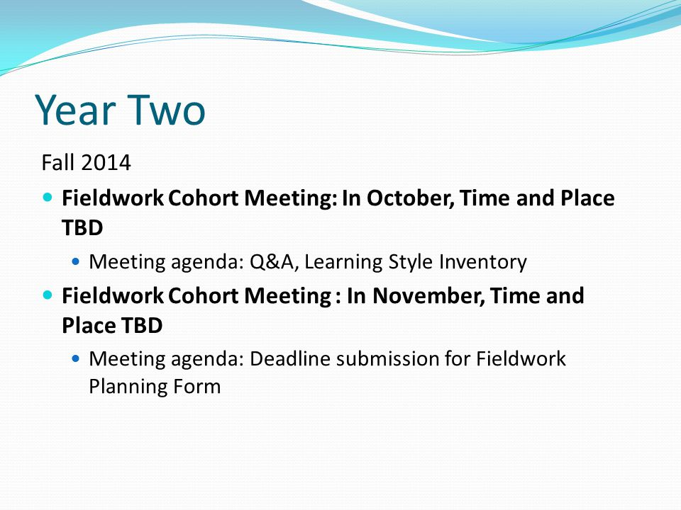 Fall 2014 Fieldwork Cohort Meeting: In October, Time and Place TBD Meeting agenda: Q&A, Learning Style Inventory Fieldwork Cohort Meeting : In Novembe