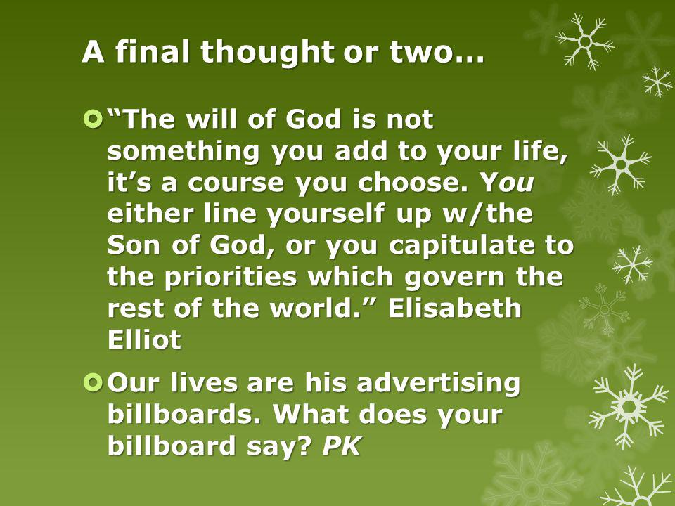 A final thought or two… The will of God is not something you add to your life, its a course you choose.