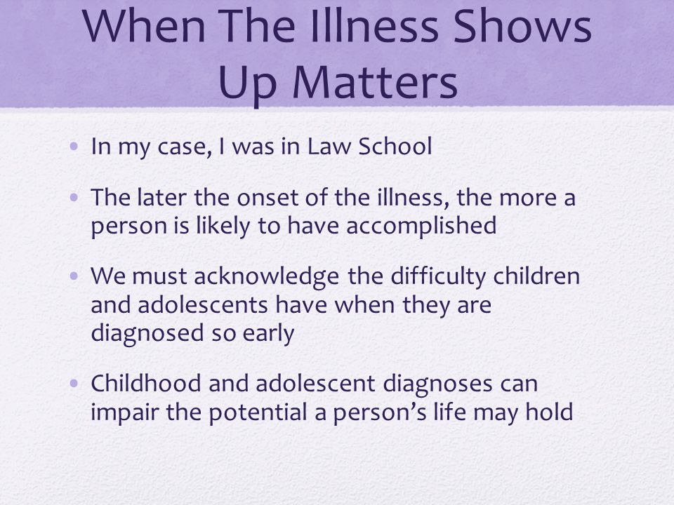 When The Illness Shows Up Matters In my case, I was in Law School The later the onset of the illness, the more a person is likely to have accomplished We must acknowledge the difficulty children and adolescents have when they are diagnosed so early Childhood and adolescent diagnoses can impair the potential a persons life may hold