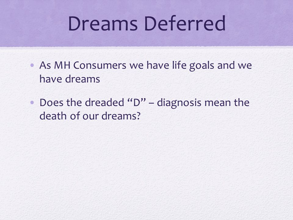 Dreams Deferred As MH Consumers we have life goals and we have dreams Does the dreaded D – diagnosis mean the death of our dreams?