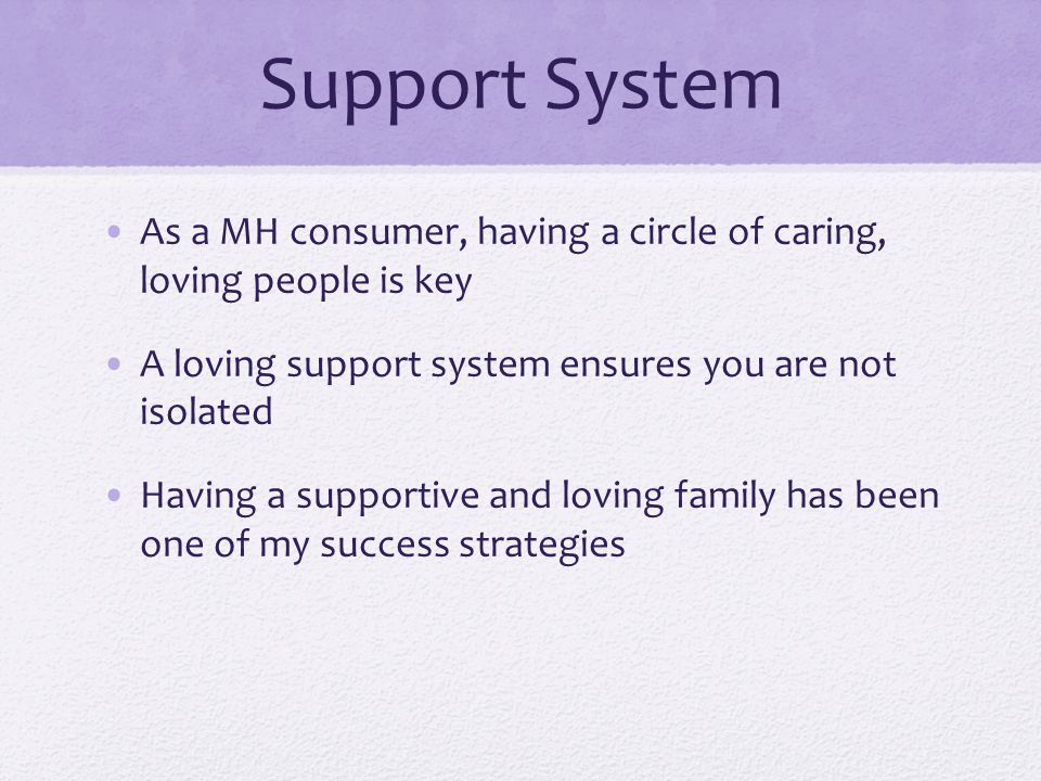 Support System As a MH consumer, having a circle of caring, loving people is key A loving support system ensures you are not isolated Having a supportive and loving family has been one of my success strategies