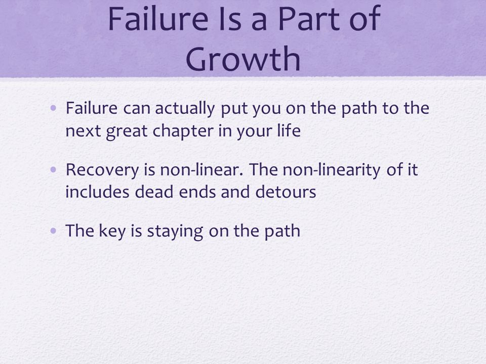 Failure Is a Part of Growth Failure can actually put you on the path to the next great chapter in your life Recovery is non-linear.