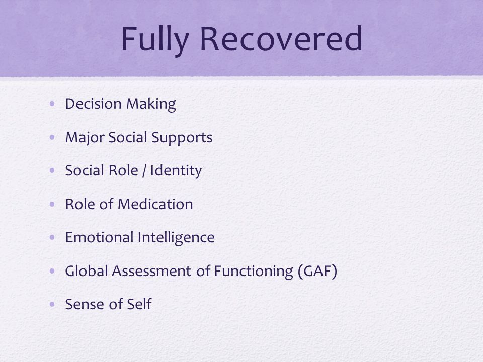Fully Recovered Decision Making Major Social Supports Social Role / Identity Role of Medication Emotional Intelligence Global Assessment of Functioning (GAF) Sense of Self