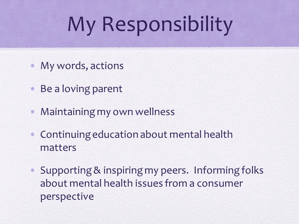 My Responsibility My words, actions Be a loving parent Maintaining my own wellness Continuing education about mental health matters Supporting & inspiring my peers.
