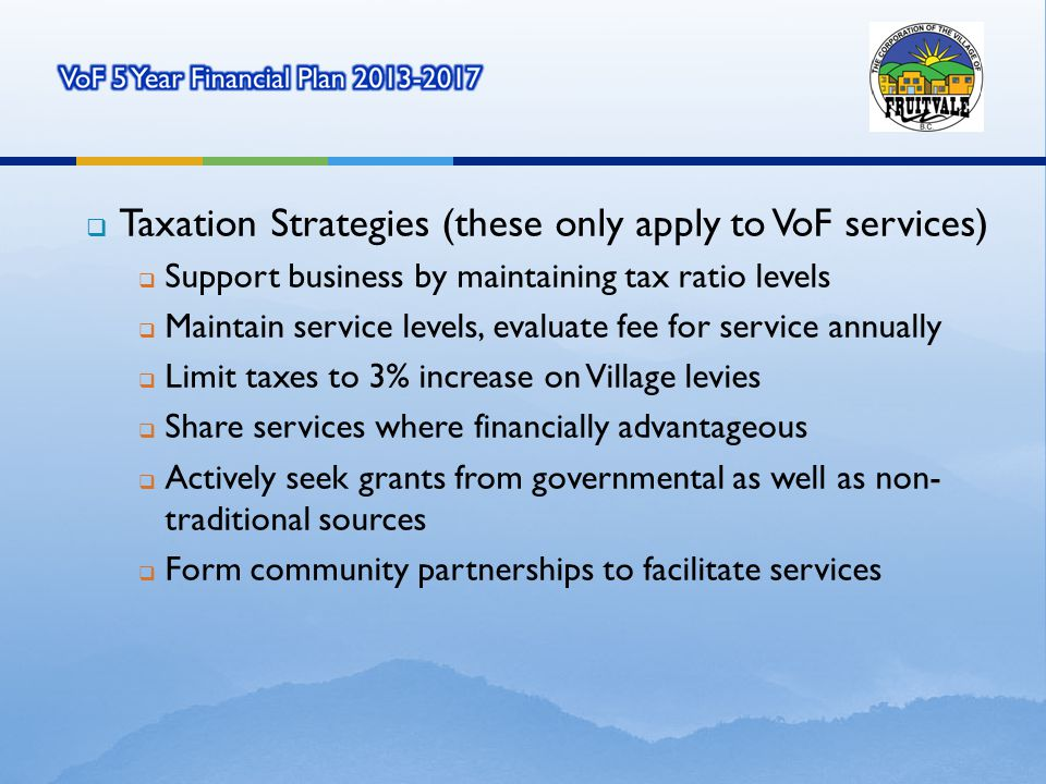 Taxation Strategies (these only apply to VoF services) Support business by maintaining tax ratio levels Maintain service levels, evaluate fee for service annually Limit taxes to 3% increase on Village levies Share services where financially advantageous Actively seek grants from governmental as well as non-traditional sources Form community partnerships to facilitate services