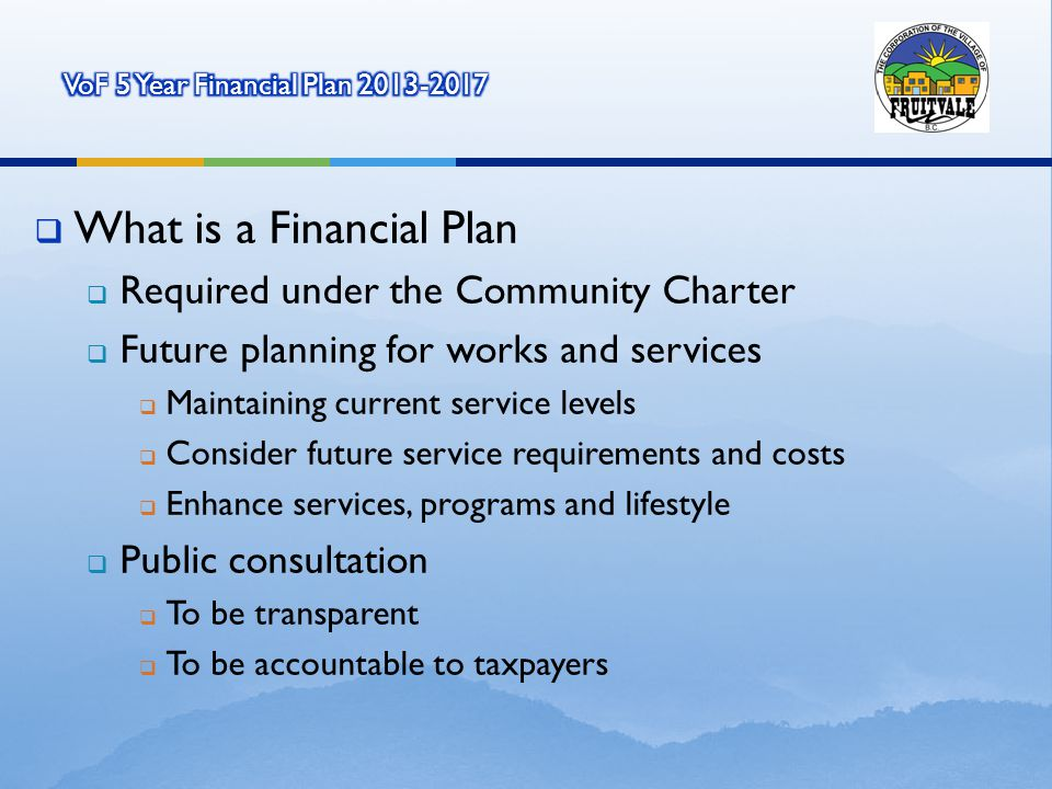 What is a Financial Plan Required under the Community Charter Future planning for works and services Maintaining current service levels Consider future service requirements and costs Enhance services, programs and lifestyle Public consultation To be transparent To be accountable to taxpayers
